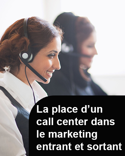 La place d'un call center dans le marketing entrant et sortant
